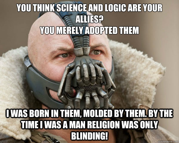 You think science and logic are your allies? you merely adopted them I was born in them, molded by them. by the time i was a man religion was only blinding!