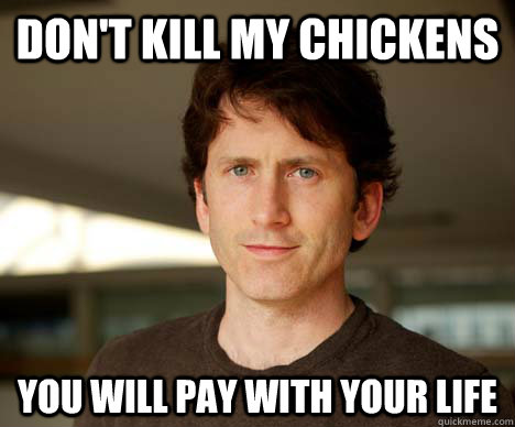 Don't kill my chickens You will pay with your life  Todd Howard
