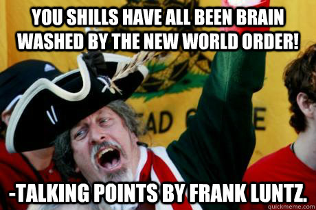 You shills have all been brain washed by the New world order! -talking points by Frank Luntz. - You shills have all been brain washed by the New world order! -talking points by Frank Luntz.  Hypocritical Tea Partier