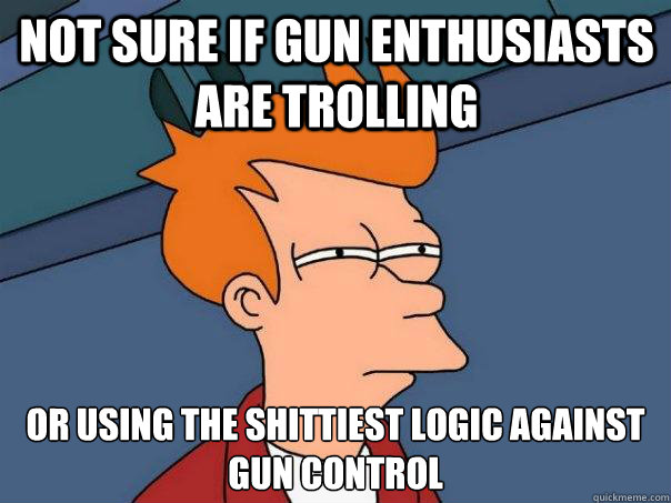 not sure if gun enthusiasts are trolling  or using the shittiest logic against gun control - not sure if gun enthusiasts are trolling  or using the shittiest logic against gun control  Futurama Fry
