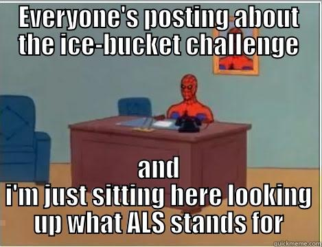 ALS ice-bucket challenge - EVERYONE'S POSTING ABOUT THE ICE-BUCKET CHALLENGE AND I'M JUST SITTING HERE LOOKING UP WHAT ALS STANDS FOR Spiderman Desk