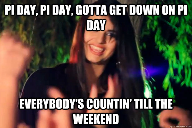 pi day, pi day, gotta get down on pi day everybody's countin' till the weekend  Pi Day