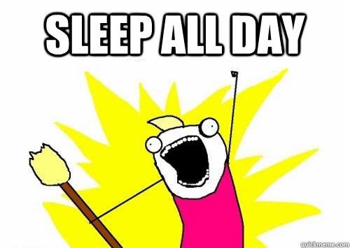 Sleep all day   sleep all day