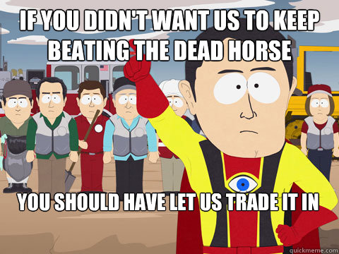 If you didn't want us to keep beating the dead horse You should have let us trade it in - If you didn't want us to keep beating the dead horse You should have let us trade it in  Captain Hindsight