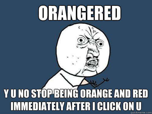 Orangered y u no stop being orange and red immediately after i click on u - Orangered y u no stop being orange and red immediately after i click on u  Misc
