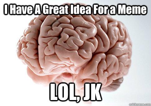 I Have A Great Idea For a Meme LOL, JK - I Have A Great Idea For a Meme LOL, JK  Scumbag Brain