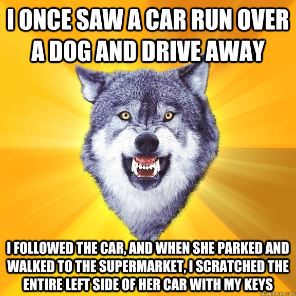 i once saw a car run over a dog and drive away i followed the car, and when she parked and walked to the supermarket, i scratched the entire left side of her car with my keys - i once saw a car run over a dog and drive away i followed the car, and when she parked and walked to the supermarket, i scratched the entire left side of her car with my keys  Courage Wolf