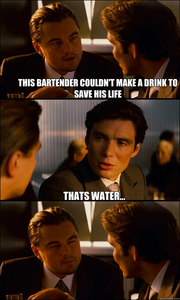 This bartender couldn't make a drink to save his life thats water... - This bartender couldn't make a drink to save his life thats water...  Inception