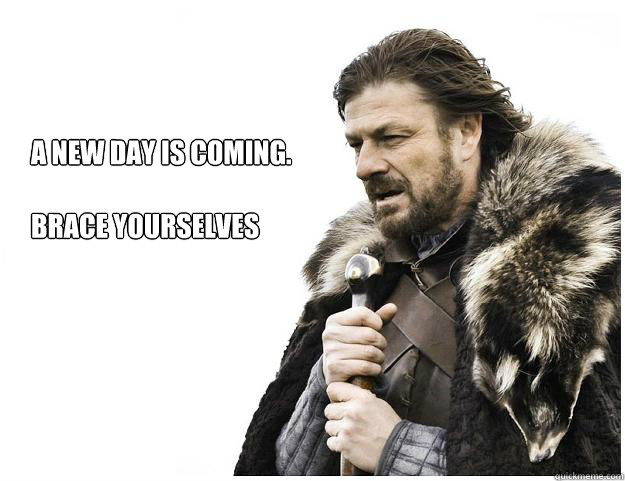 A new day is coming.  Brace yourselves - A new day is coming.  Brace yourselves  Imminent Ned