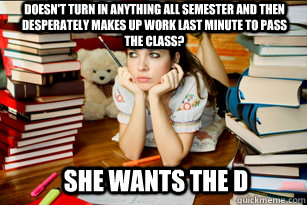 Doesn't turn in anything all semester and then desperately makes up work last minute to pass the class? She wants the d