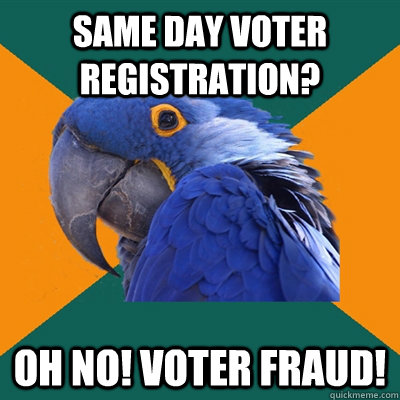 same day voter registration? Oh no! voter fraud! - Paranoid Parrot