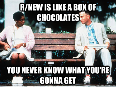R/new is like a box of chocolates you never know what you're gonna get - R/new is like a box of chocolates you never know what you're gonna get  Misc