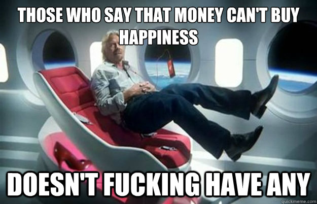 those who say that money can't buy happiness Doesn't fucking have any - those who say that money can't buy happiness Doesn't fucking have any  Life Lessons Billionare