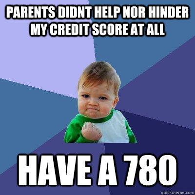 Parents didnt help nor hinder my credit score at all have a 780 - Parents didnt help nor hinder my credit score at all have a 780  Success Kid