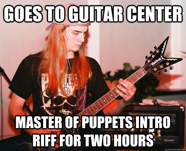 Goes to guitar center Master of puppets intro riff for two hours