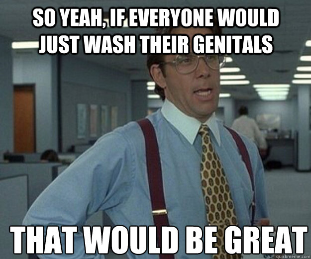 So yeah, if everyone would just wash their genitals THAT WOULD BE GREAT