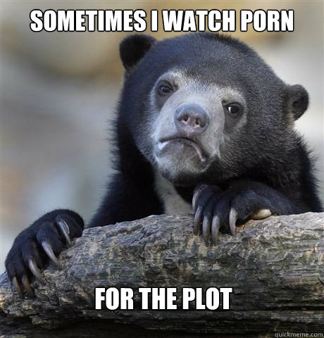 sometimes i watch porn for the plot