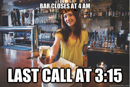 Bar closes at 4 am Last call at 3:15 - Bar closes at 4 am Last call at 3:15  Scumbag Bartender