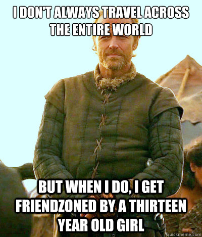 I Don't Always Travel Across the Entire World  But When I Do, I Get Friendzoned by a Thirteen Year Old Girl   Ser Jorah Mormont Friendzone