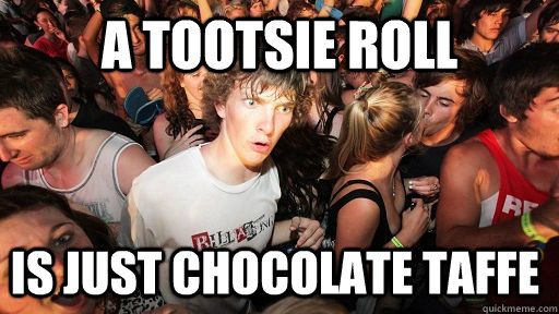 A tootsie roll  is just chocolate taffe - A tootsie roll  is just chocolate taffe  Sudden Clarity Clarence