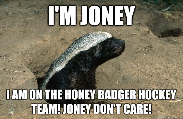 I'm Joney I am on the honey badger hockey team! Joney don't care! - I'm Joney I am on the honey badger hockey team! Joney don't care!  OG Honey Badger