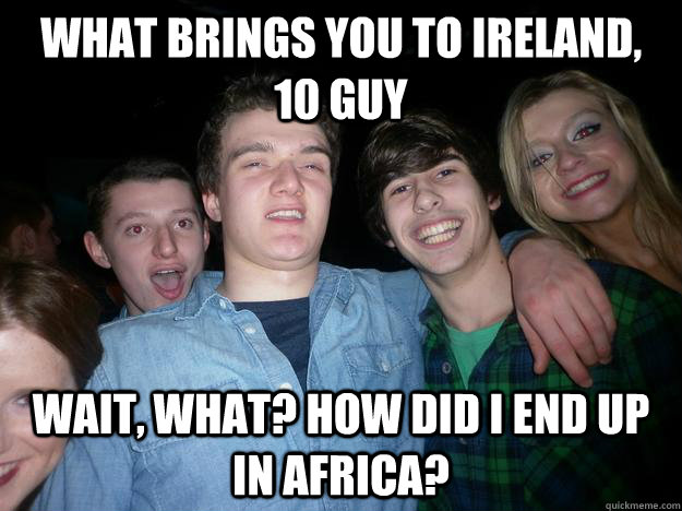 What brings you to ireland, 10 guy wait, what? how did i end up in africa?