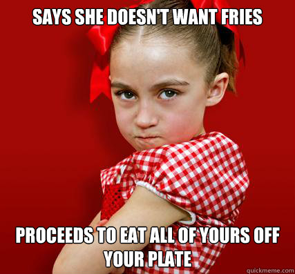 Says she doesn't want fries Proceeds to eat all of yours off your plate  Spoiled Little Sister