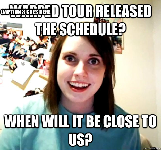 Warped tour released the schedule? when will it be close to us? Caption 3 goes here - Warped tour released the schedule? when will it be close to us? Caption 3 goes here  Overly Attached Girlfriend