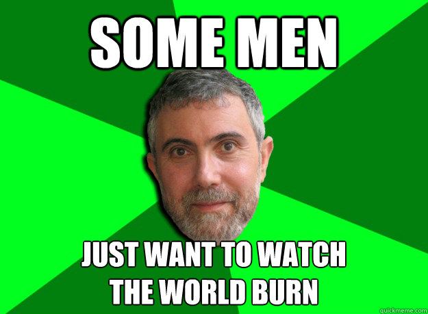 Some men just want to watch the world burn  Advice Krugman