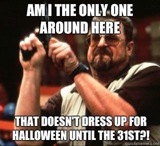 Am I the only one around here That doesn't dress up for Halloween until the 31st?! - Am I the only one around here That doesn't dress up for Halloween until the 31st?!  an I the only one around here