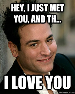 Hey, I just met you, and th... I love you - Hey, I just met you, and th... I love you  Ted Mosby