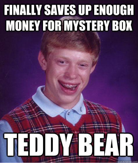Finally saves up enough money for mystery box Teddy bear - Finally saves up enough money for mystery box Teddy bear  Bad Luck Brian