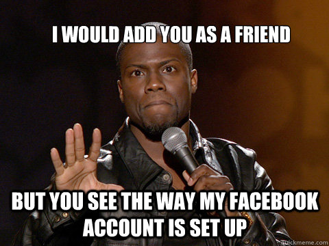 I would add you as a friend But you see the way my facebook account is set up
