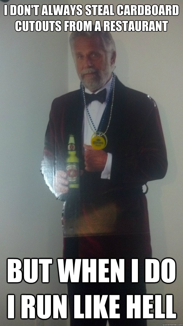 I don't always steal cardboard cutouts from a restaurant But when I do I run like hell - I don't always steal cardboard cutouts from a restaurant But when I do I run like hell  Cardboard Cutout