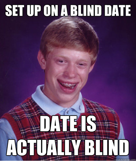 Set up on a blind date date is actually blind - Set up on a blind date date is actually blind  Bad Luck Brian