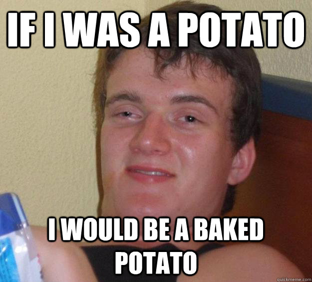 if i was a potato i would be a baked potato - if i was a potato i would be a baked potato  10 Guy