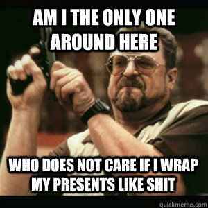 Am i the only one around here Who does not care if i wrap my presents like shit - Am i the only one around here Who does not care if i wrap my presents like shit  Misc