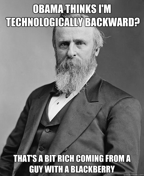 Obama thinks I'm  technologically backward? That's a bit rich coming from a  guy with a Blackberry - Obama thinks I'm  technologically backward? That's a bit rich coming from a  guy with a Blackberry  hip rutherford b hayes