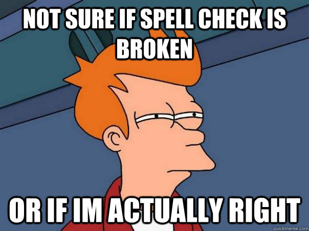 Not sure if spell check is broken Or if im actually right - Not sure if spell check is broken Or if im actually right  Futurama Fry