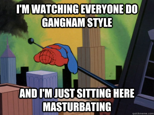 I'm watching everyone do Gangnam Style And I'm just sitting here masturbating - I'm watching everyone do Gangnam Style And I'm just sitting here masturbating  exhausted spiderman