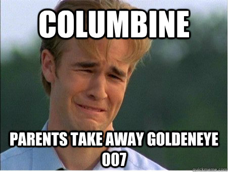 Columbine Parents take away goldeneye 007 - Columbine Parents take away goldeneye 007  1990s Problems