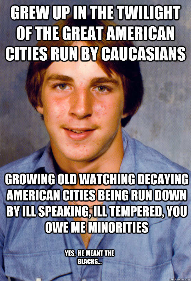 Grew up in the twilight of the great american cities run by caucasians growing old watching decaying American cities being run down by ill speaking, ill tempered, you owe me minorities yes,  he meant the blacks...  Old Economy Steven