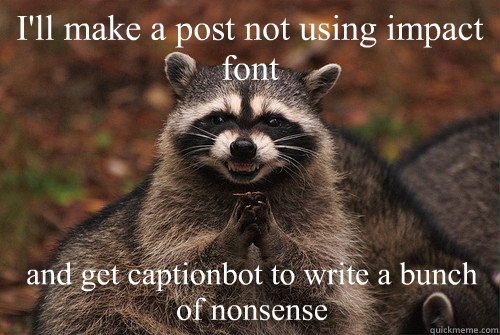 I'll make a post not using impact font and get captionbot to write a bunch of nonsense - I'll make a post not using impact font and get captionbot to write a bunch of nonsense  Insidious Racoon 2