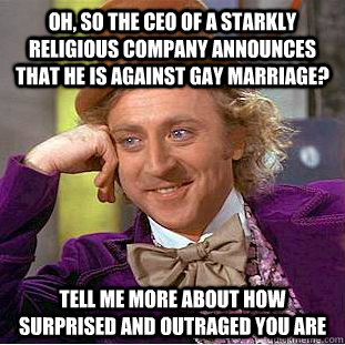 Oh, so the CEO of a starkly religious company announces that he is against gay marriage? tell me more about how surprised and outraged you are - Oh, so the CEO of a starkly religious company announces that he is against gay marriage? tell me more about how surprised and outraged you are  Condescending Wonka