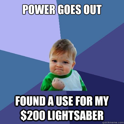 Power goes out Found a use for my $200 lightsaber - Power goes out Found a use for my $200 lightsaber  Success Kid