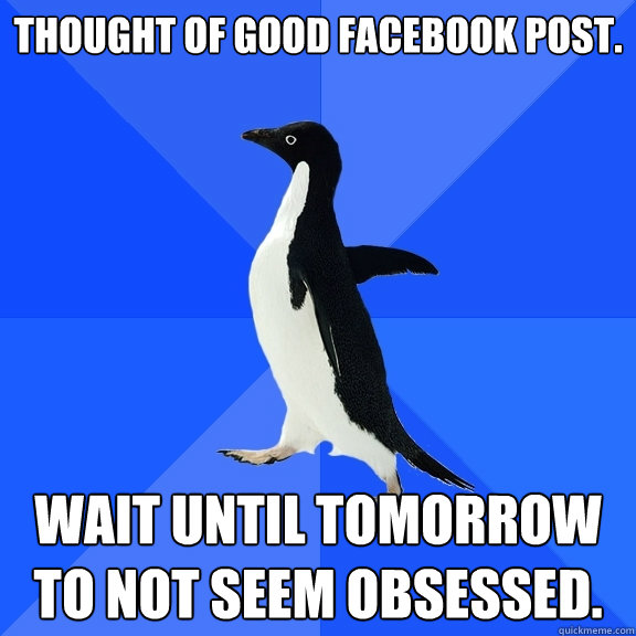 Thought of good facebook post. Wait until tomorrow to not seem obsessed. - Thought of good facebook post. Wait until tomorrow to not seem obsessed.  Socially Awkward Penguin
