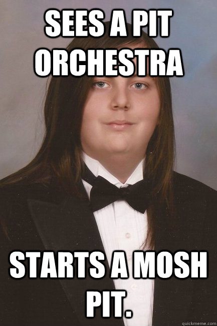 Sees a pit orchestra Starts a mosh pit.  Sophisticated Metal-Head