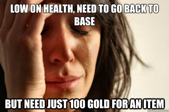 low on health, need to go back to base but need just 100 gold for an item - low on health, need to go back to base but need just 100 gold for an item  First World Problems