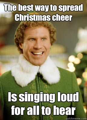 The best way to spread Christmas cheer Is singing loud for all to hear - The best way to spread Christmas cheer Is singing loud for all to hear  Buddy the Elf