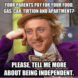 Your parents pay for your food, gas, car, tuition and apartment?  Please, tell me more about being independent. - Your parents pay for your food, gas, car, tuition and apartment?  Please, tell me more about being independent.  Condescending Wonka